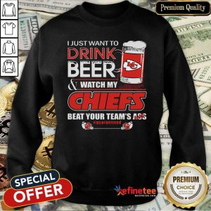 Pro I Just Want To Drink Beer And Watch My Kansas City Chiefs Beat Your Teams Ass Qurantined Sweatshirt - Design By Refinetee.com