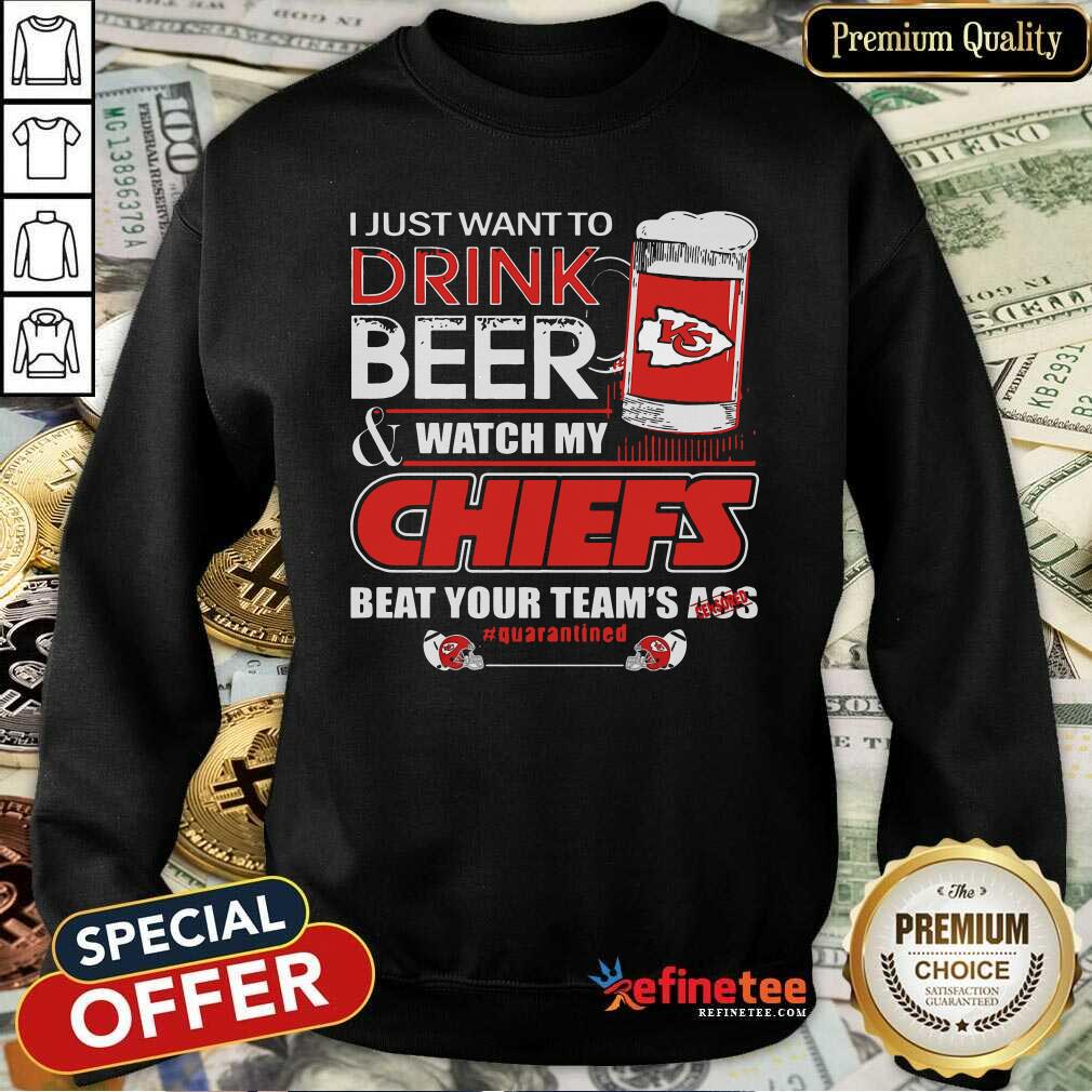 I Just Want To Drink Beer And Watch My Kansas City Chiefs Beat Your Teams Ass Qurantined Sweatshirt - Design By Refinetee.com