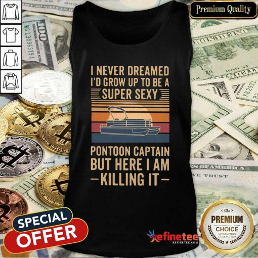 Pro I Never Dreamed Id Grow Up To Be A Super Sexy Pontoon Captain But Here I Am Killing It Vintage Tank Top