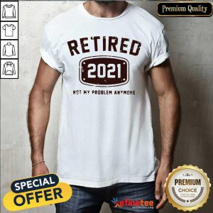 Super Nice Retired 2021 Not My Problem Anymore Shirt