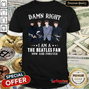 Top Damn Right I Am A The Beatles Fan Now And Forever Signatures Shirt - Design By Refinetee.com