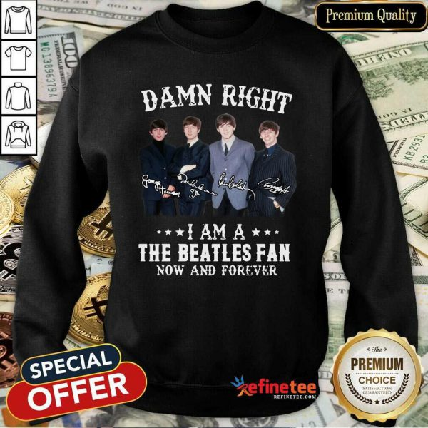 Top Damn Right I Am A The Beatles Fan Now And Forever Signatures Sweatshirt - Design By Refinetee.com