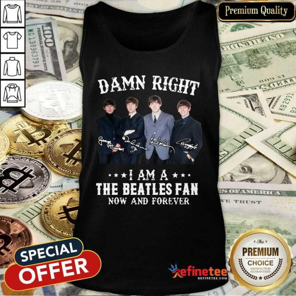 Top Damn Right I Am A The Beatles Fan Now And Forever Signatures Tank Top - Design By Refinetee.com