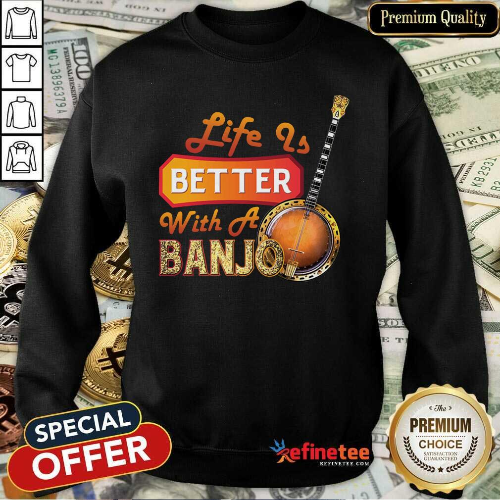 Life Is Better With A Banjo Sweatshirt - Design By Refinetee.com