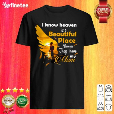 Cool I Know Heaven Is A Beautiful Place Because They Have My Mom Shirt