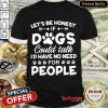 Fantastic Honest Dogs Could People Surprised 6 Shirt