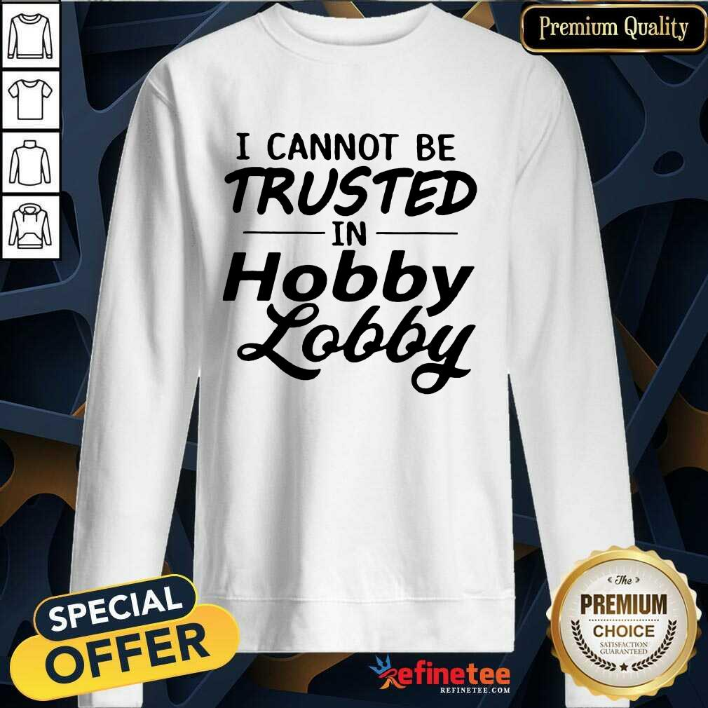 Funny I Cannot Be Trusted In Hobby Lobby Sweatshirt