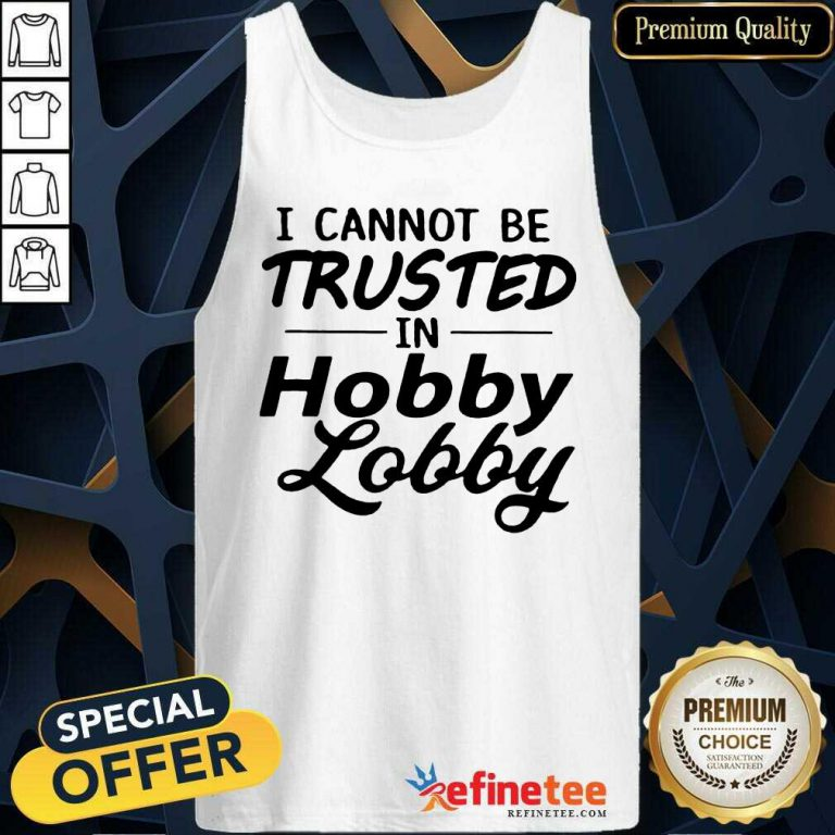 Funny I Cannot Be Trusted In Hobby Lobby Tank Top