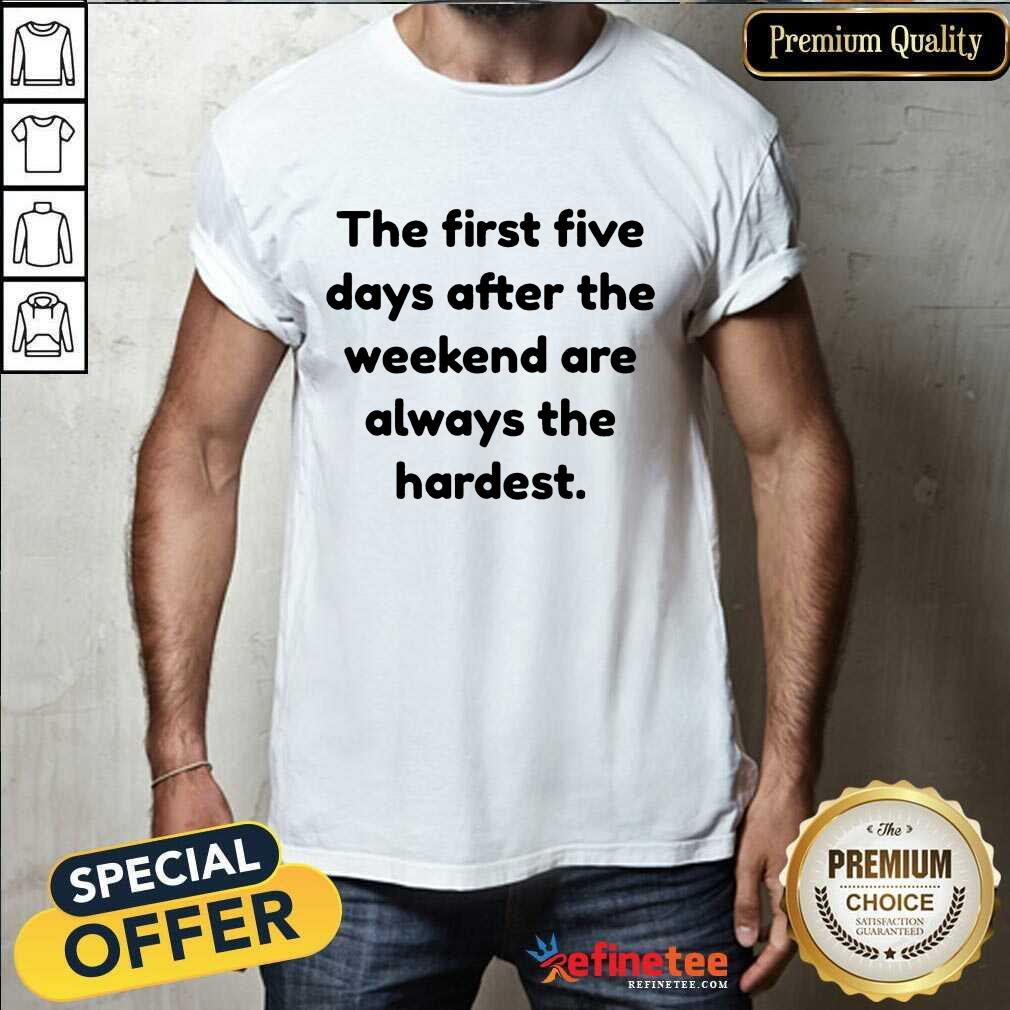 Happy The First Five Days After The Weekend Are Always The Hardest Shirt