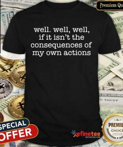 Premium Well Well Well Consequences Own Actions Shirt