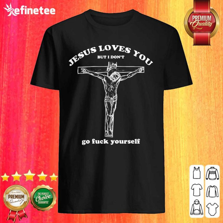 Pretty Geartalent Jesus Loves You But I Don't Go Fuck Yourself Shirt