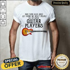 Top Guitar Players And God Said Let Be Sexy Shirt