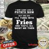 Top I May Look Like A Potato Now I'll Turn Into Fries Shirt