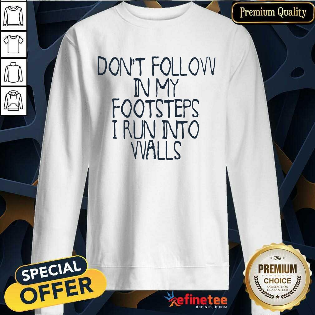 Awesome Dont Follow In My Footsteps I Run Into Walls Sweatshirt