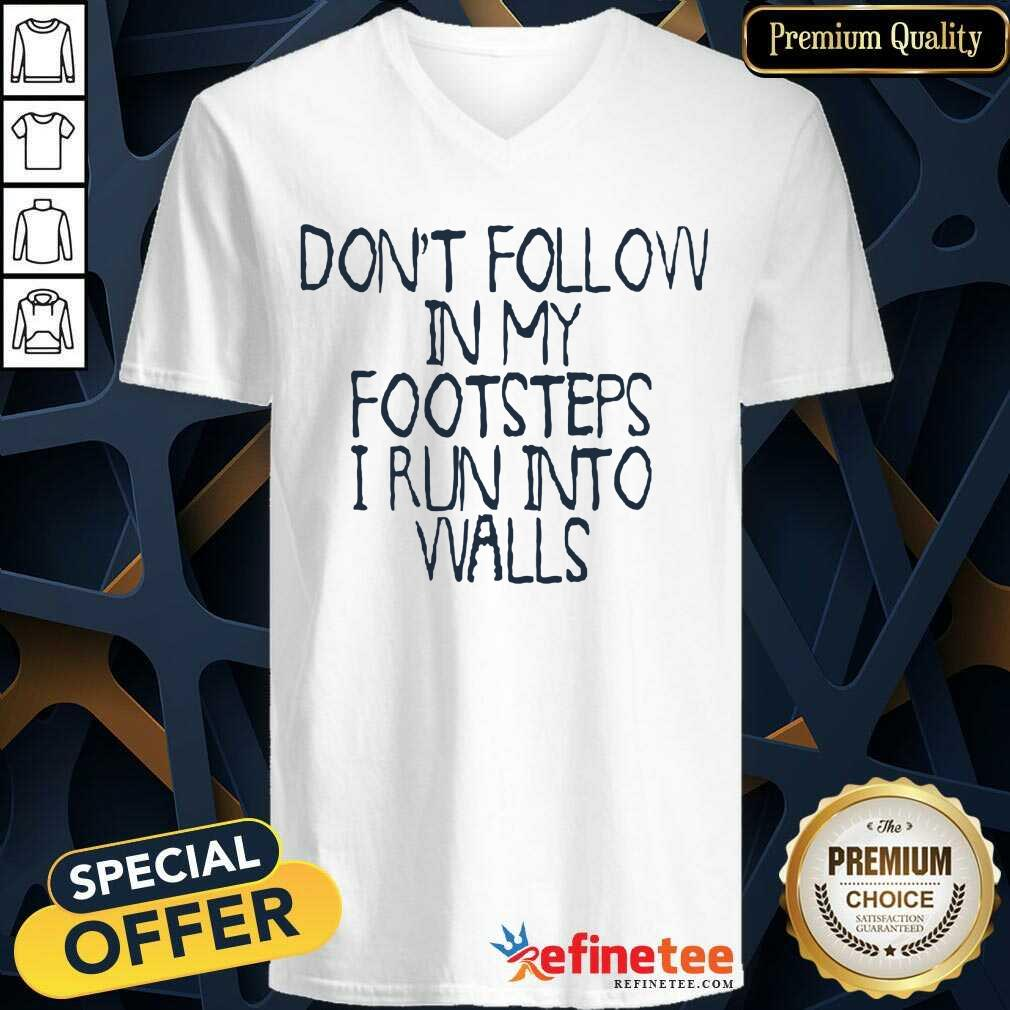 Awesome Dont Follow In My Footsteps I Run Into Walls V-neck