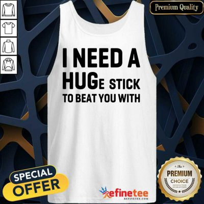 Awesome I Need A Hug Stick To Beat You With Tank Top