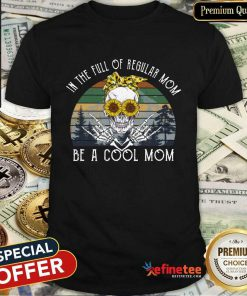 Awesome Skull Mom In The Full Of Regular Mom Be A Cool Mom Vintage Shirt