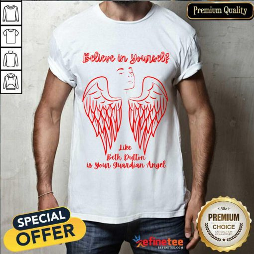 Believe In Yourself Like Beth Dutton Is Your Guardian Angel Shirt