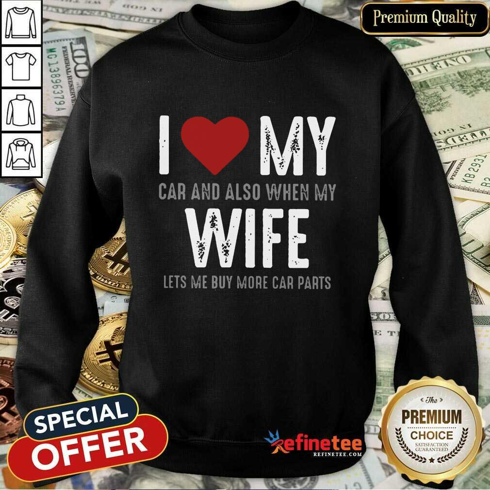 Confident I Love My Car And Also When My Wife Lets Me Buy More Car Parts Sweatshirt