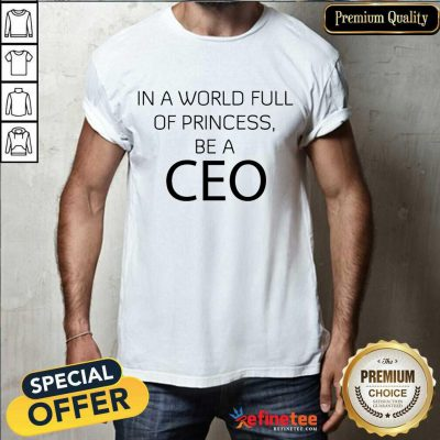 Excellent In A World Full Of Princess Be A Ceo Shirt