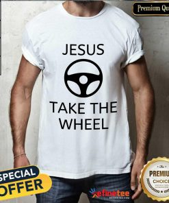 Excellent Jesus Take The Wheel Shirt