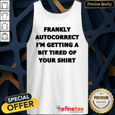Frankly Autocorrect I'm Getting A Bit Tired Of Your Tank Top
