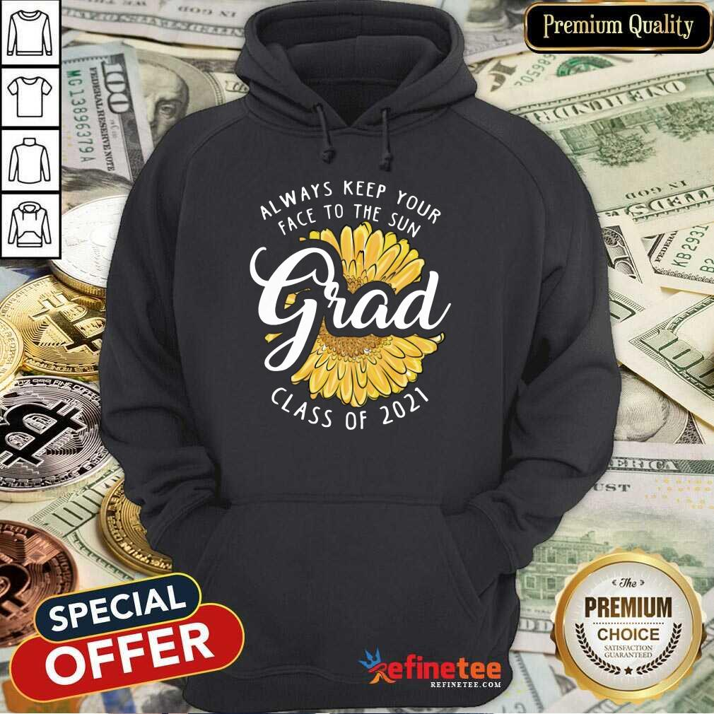 Funny Grad Class Of 2021 Always Keep Your Face To The Sun  Hoodie
