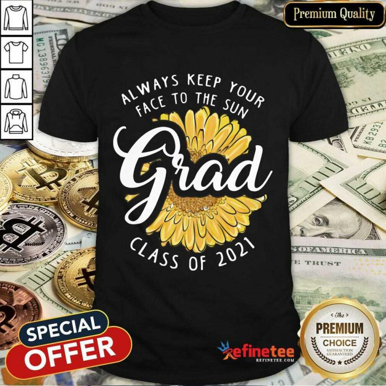 Funny Grad Class Of 2021 Always Keep Your Face To The Sun Shirt