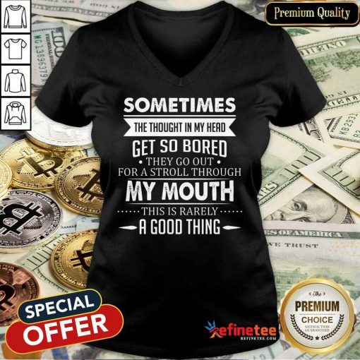 Good Sometimes The Thoughts In My Head Get So Bored They Go Out For A Stroll Through My Mouth This Is Rarely A Good Thing V-neck