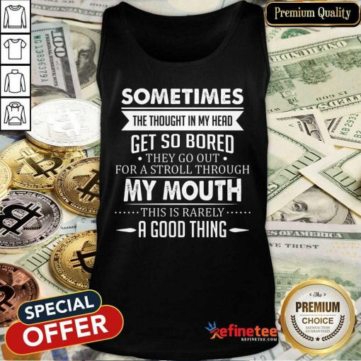 Good Sometimes The Thoughts In My Head Get So Bored They Go Out For A Stroll Through My Mouth This Is Rarely A Good Thing Tank Top