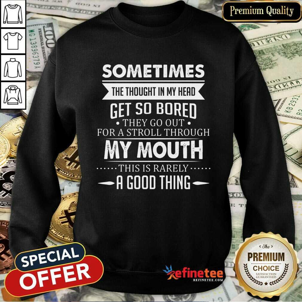 Good Sometimes The Thoughts In My Head Get So Bored They Go Out For A Stroll Through My Mouth This Is Rarely A Good Thing Sweatshirt
