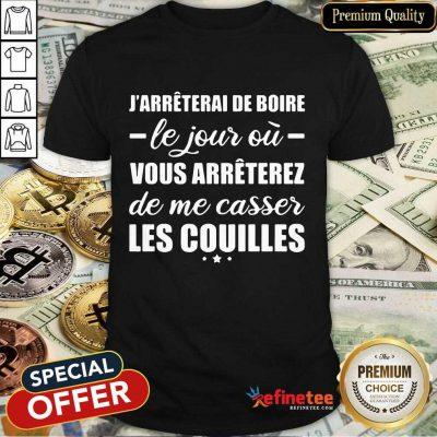 Happy Jarreterai De Boire Le Jous Ou Vous Arreterez De Me Casser Les Couilles Shirt