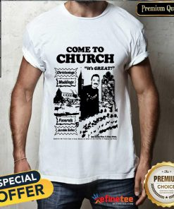 Hot Come To Church Its Great Christenings Weddings Shirt
