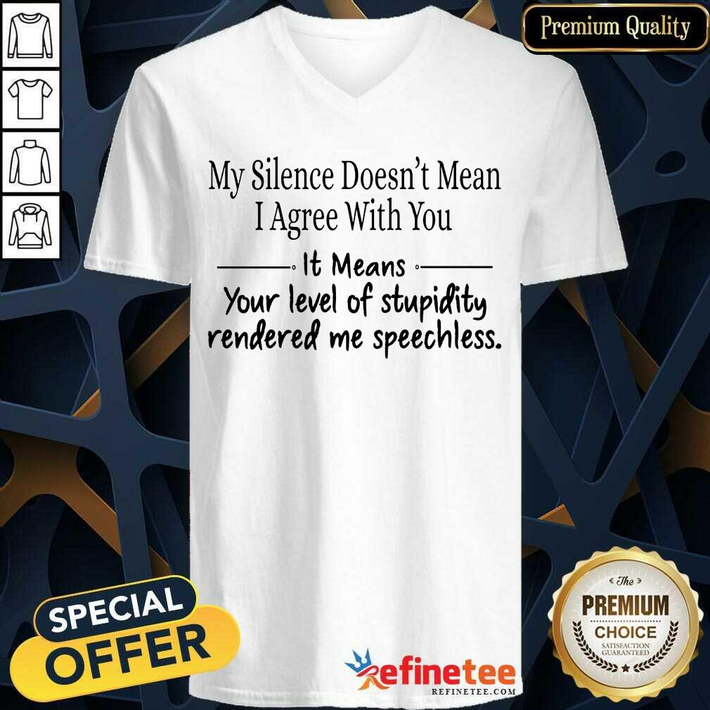 Nice My Silence Doesnt Mean I Agree With You It Means You Level Of Stupidity Rendered Me Speechless V-neck