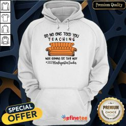 Nice So No One Told You Teaching Was Gonna Be This May 2021 Kindergarten Teacher Hoodie