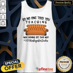 Nice So No One Told You Teaching Was Gonna Be This May 2021 Kindergarten Teacher Tank Top