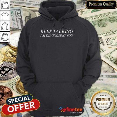 Premium Keep Talking Im Diagnosing You Hoodie