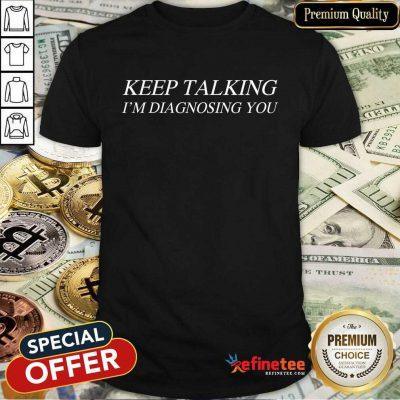 Premium Keep Talking Im Diagnosing You ShirtPremium Keep Talking Im Diagnosing You Shirt