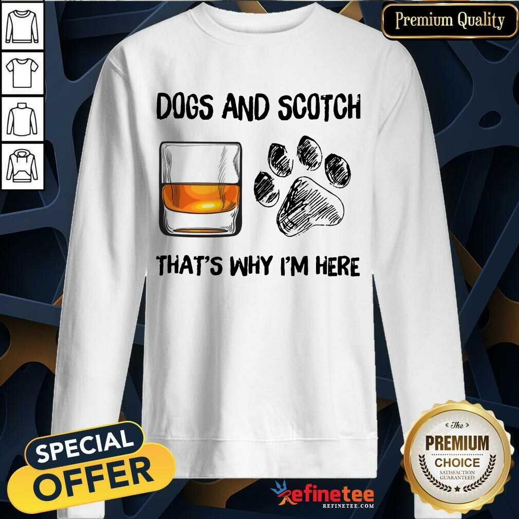 Pretty Dog And Scotch Thats Why Im Here Sweatshirt