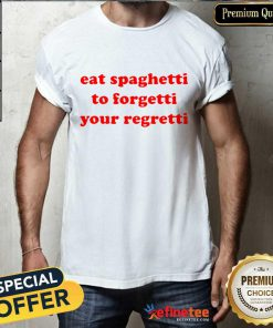 Pretty Eat Spaghetti To Forgetti Your Regretti Shirt
