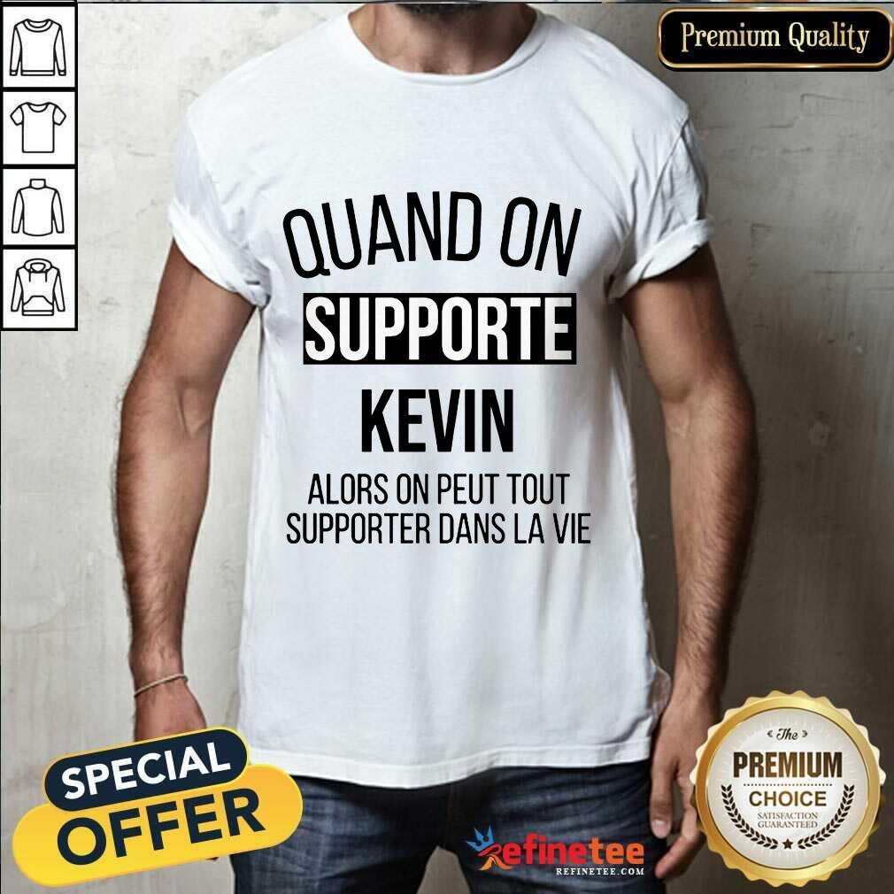 Pretty Quand On Supporte Kevin Alors On Peut Tout Supporter Dans La Vie Shirt