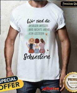 Pretty Wir Sind Die Morgen Wissen Wir Nichts Mehr Von Gestern Schwestern Shirt