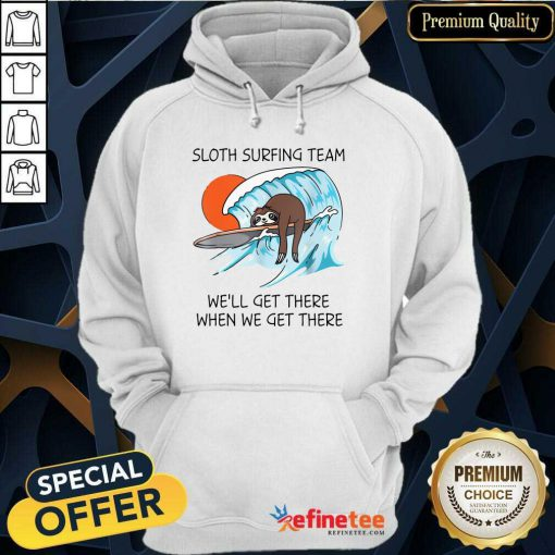 Top Sloth Surfing Team We'll Get There When We Get There Hoodie