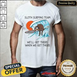 Top Sloth Surfing Team We'll Get There When We Get There Shirt