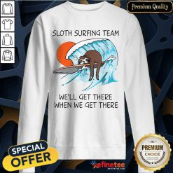 Top Sloth Surfing Team We'll Get There When We Get There Sweatshirt