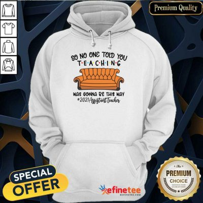 Top So No One Told You Teaching Was Gonna Be This May 2021 Assistant Teacher Hoodie