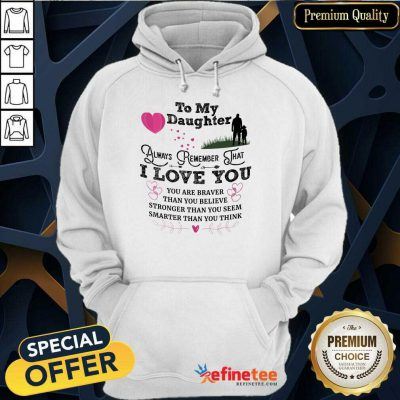 Top To My Daughter Always Remember That I Love You You Are Braber Than You Beliver Stronger Than You Seem Smarter Than You Think Hoodie