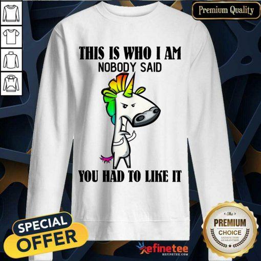 Top Unicorns This Is Who I Am Nobody Said You Had To Like It Sweatshirt