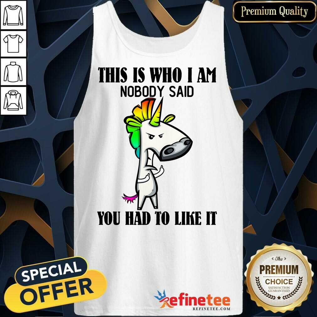 Top Unicorns This Is Who I Am Nobody Said You Had To Like It Tank Top