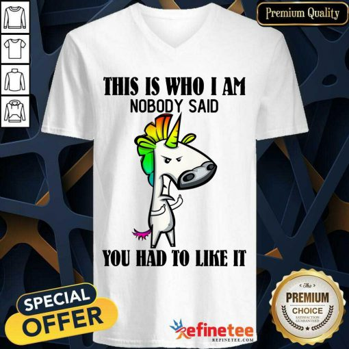 Top Unicorns This Is Who I Am Nobody Said You Had To Like It V-neck